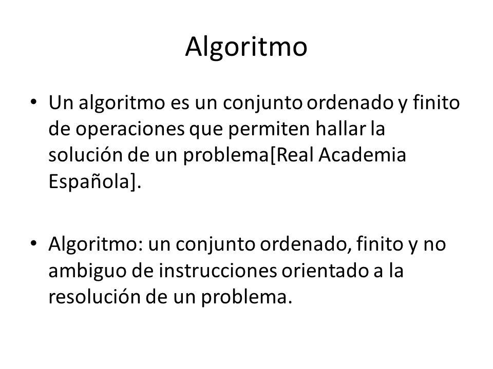 Algoritmo Un algoritmo es un conjunto ordenado y finito de operaciones que permiten hallar la solución de un problema[Real Academia Española].